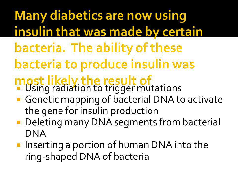  Using radiation to trigger mutations  Genetic mapping of bacterial DNA to activate the gene for insulin production  Deleting many DNA segments from bacterial DNA  Inserting a portion of human DNA into the ring-shaped DNA of bacteria