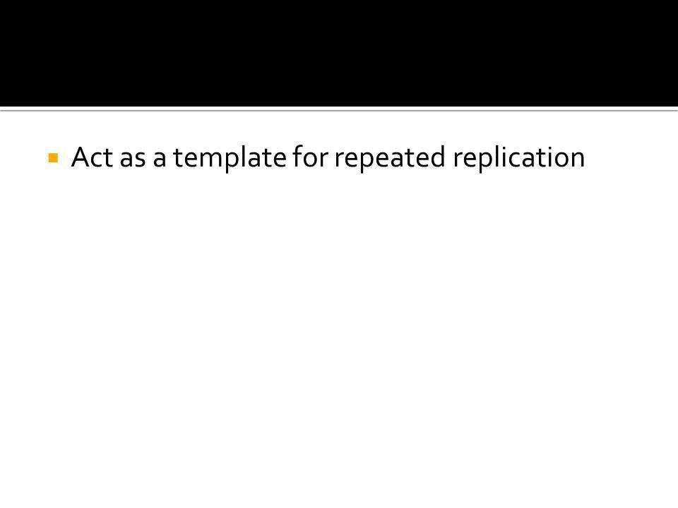  Act as a template for repeated replication