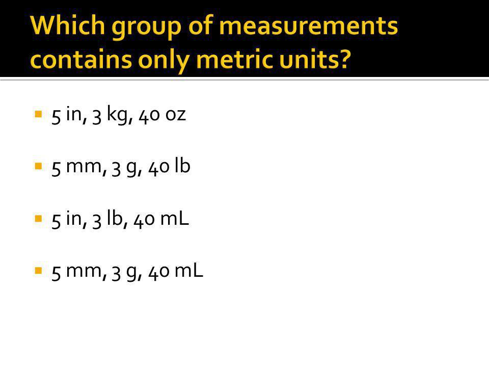  5 in, 3 kg, 40 oz  5 mm, 3 g, 40 lb  5 in, 3 lb, 40 mL  5 mm, 3 g, 40 mL