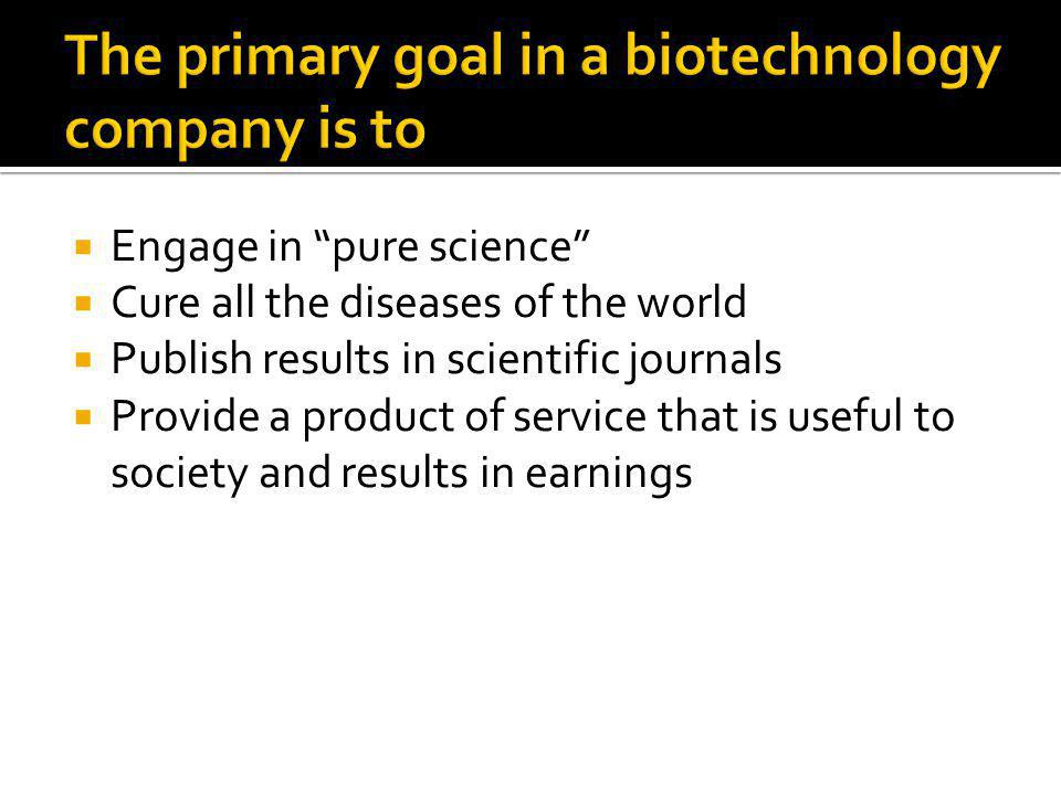  Engage in pure science  Cure all the diseases of the world  Publish results in scientific journals  Provide a product of service that is useful to society and results in earnings
