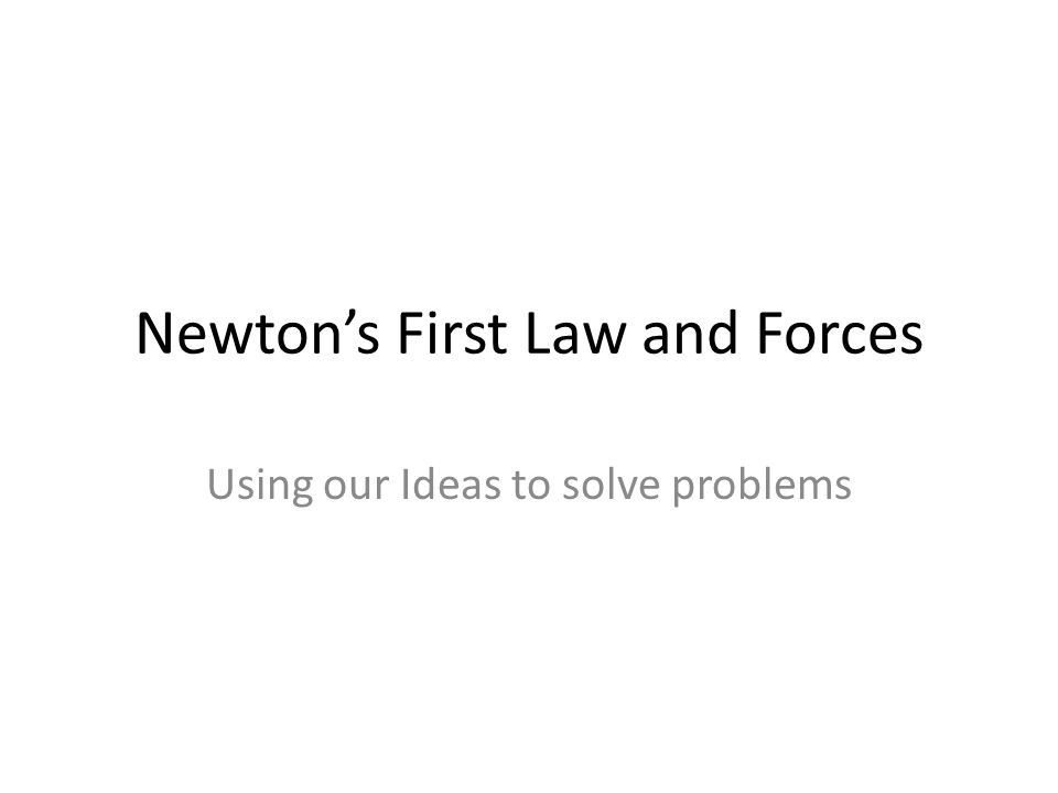 Newton's First Law and Forces Using our Ideas to solve problems