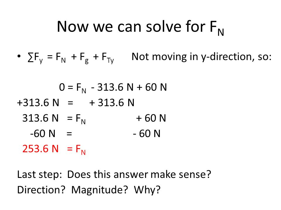 Now we can solve for F N ∑F y = F N + F g + F Ty Not moving in y-direction, so: 0 = F N - 313.6 N + 60 N +313.6 N = + 313.6 N 313.6 N = F N + 60 N -60 N = - 60 N 253.6 N = F N Last step: Does this answer make sense.