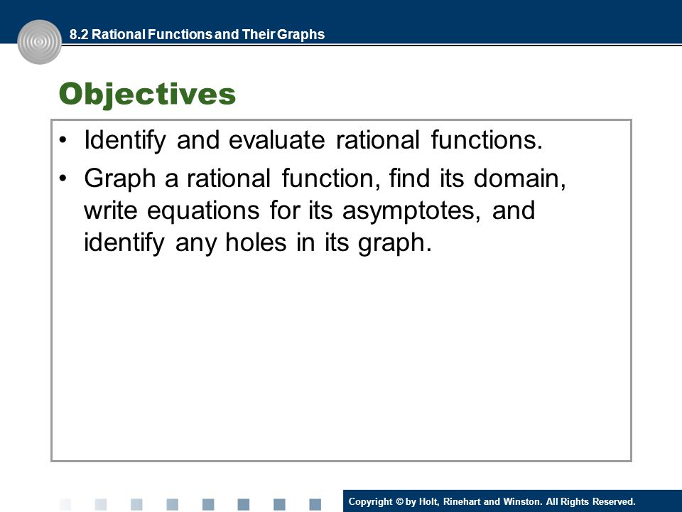 Copyright © by Holt, Rinehart and Winston. All Rights Reserved. Objectives Identify and evaluate rational functions. Graph a rational function, find i