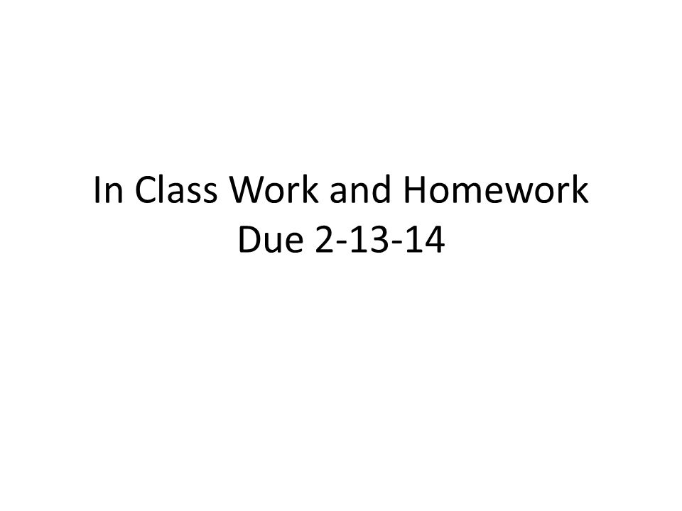 In Class Work and Homework Due 2-13-14