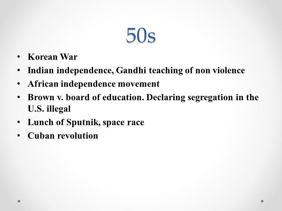 50s Korean War Indian independence, Gandhi teaching of non violence African independence movement Brown v.