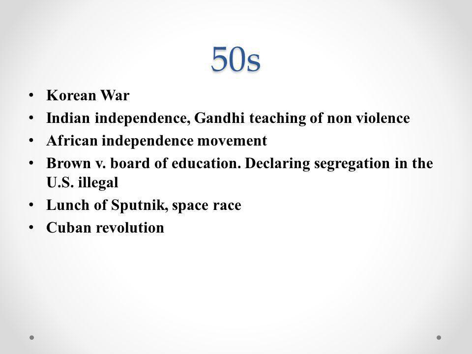 50s Korean War Indian independence, Gandhi teaching of non violence African independence movement Brown v. board of education. Declaring segregation i
