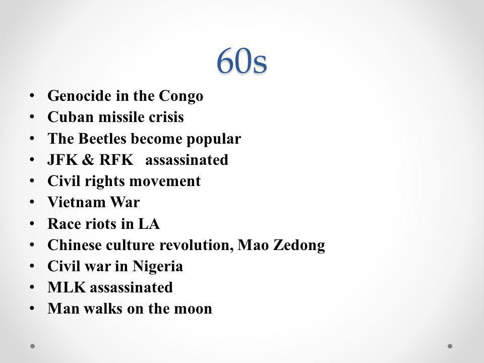 60s Genocide in the Congo Cuban missile crisis The Beetles become popular JFK & RFK assassinated Civil rights movement Vietnam War Race riots in LA Ch