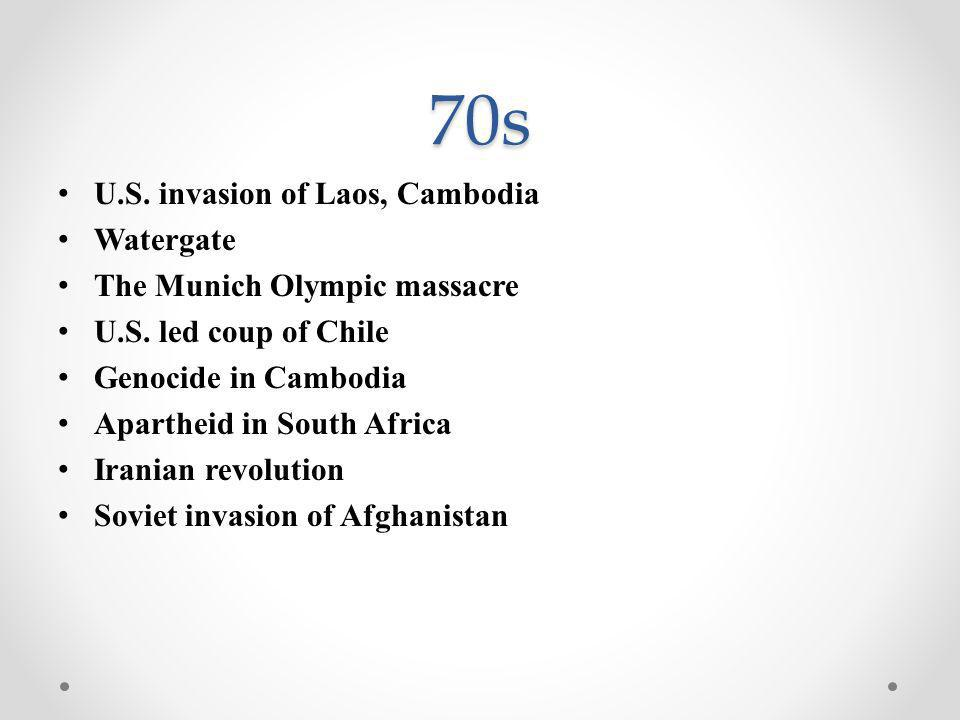 70s U.S. invasion of Laos, Cambodia Watergate The Munich Olympic massacre U.S. led coup of Chile Genocide in Cambodia Apartheid in South Africa Irania