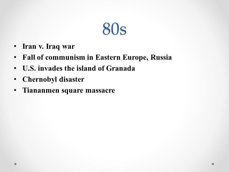 80s Iran v. Iraq war Fall of communism in Eastern Europe, Russia U.S. invades the island of Granada Chernobyl disaster Tiananmen square massacre