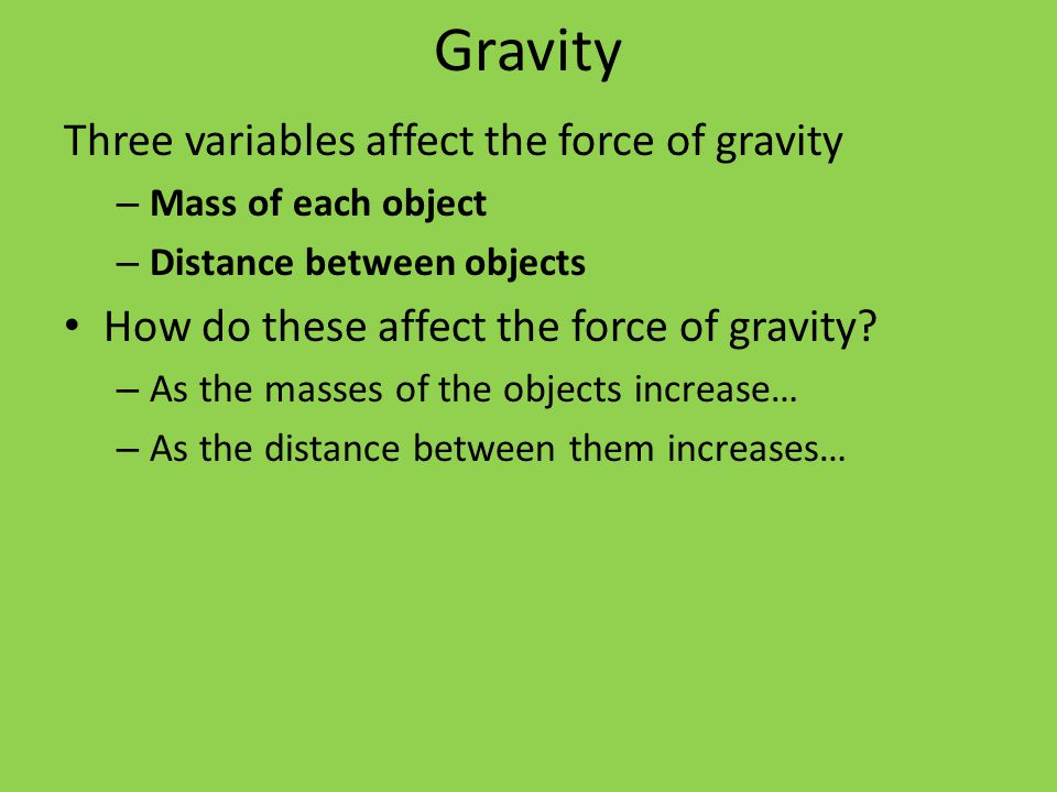 Gravity Three variables affect the force of gravity – Mass of each object – Distance between objects How do these affect the force of gravity.