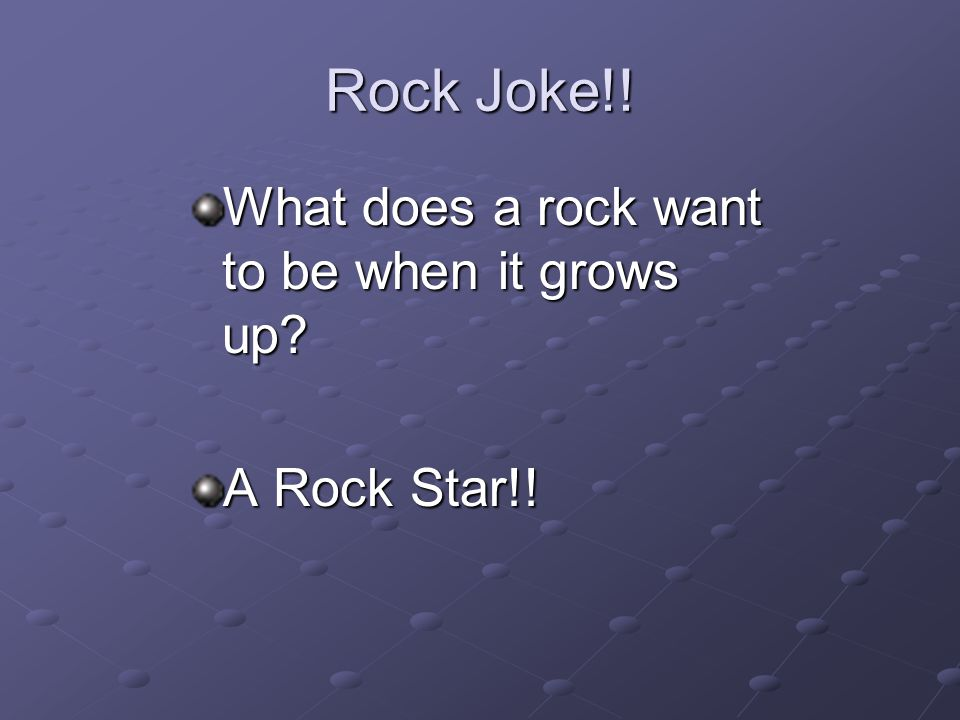 Rock Joke!! What does a rock want to be when it grows up? A Rock Star!!