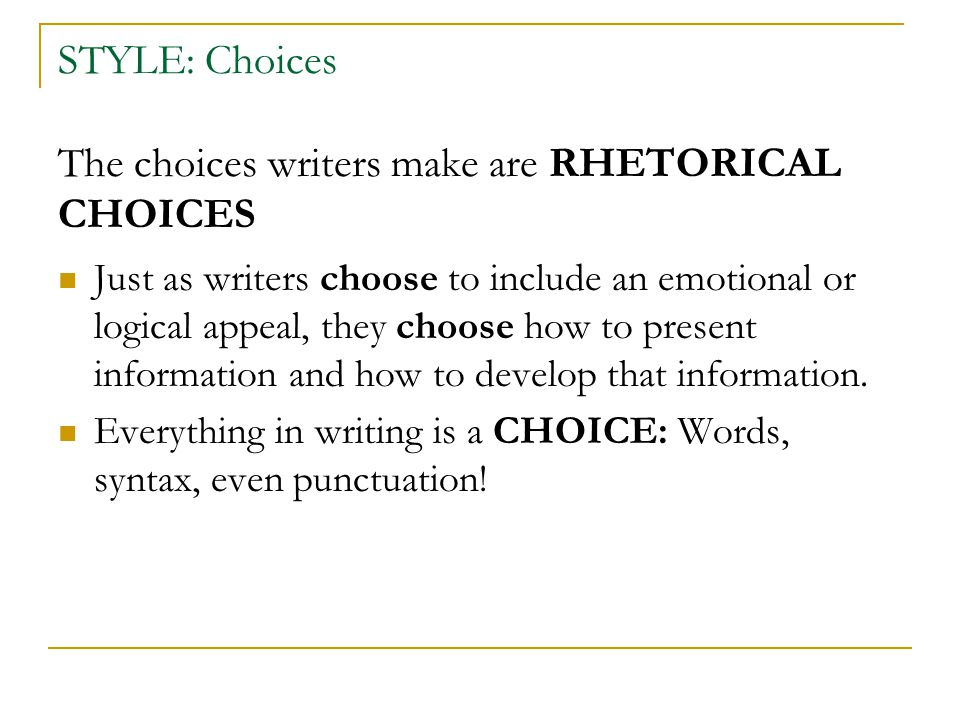 STYLE: Choices The choices writers make are RHETORICAL CHOICES Just as writers choose to include an emotional or logical appeal, they choose how to pr
