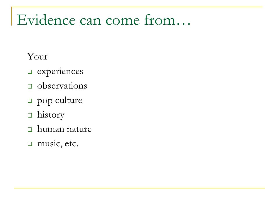 Evidence can come from… Your  experiences  observations  pop culture  history  human nature  music, etc.