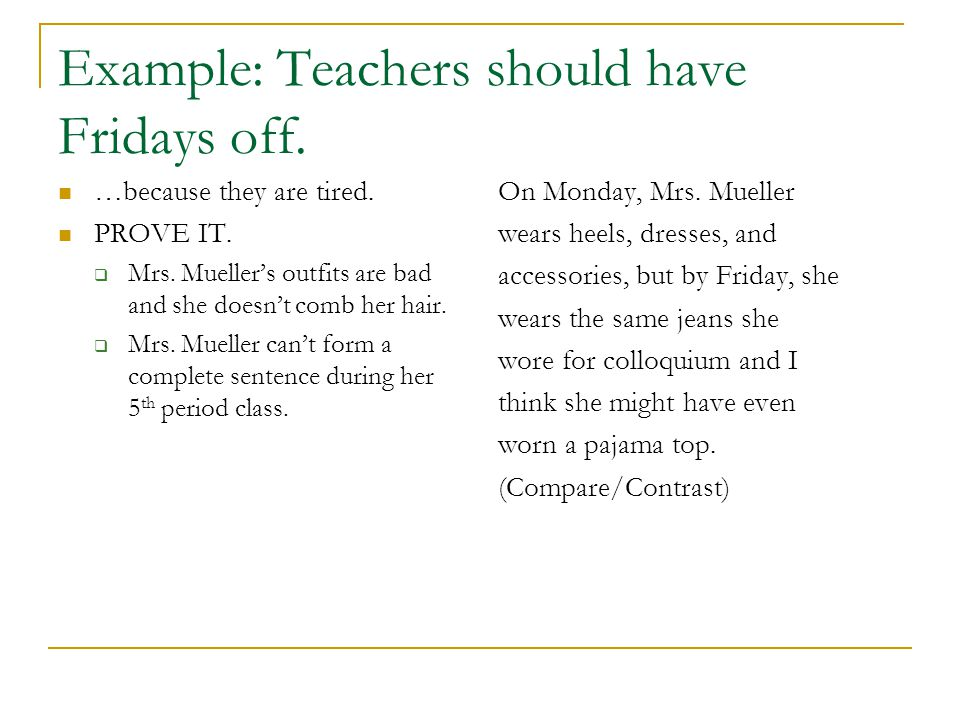 Example: Teachers should have Fridays off. …because they are tired. PROVE IT.  Mrs. Mueller's outfits are bad and she doesn't comb her hair.  Mrs. M