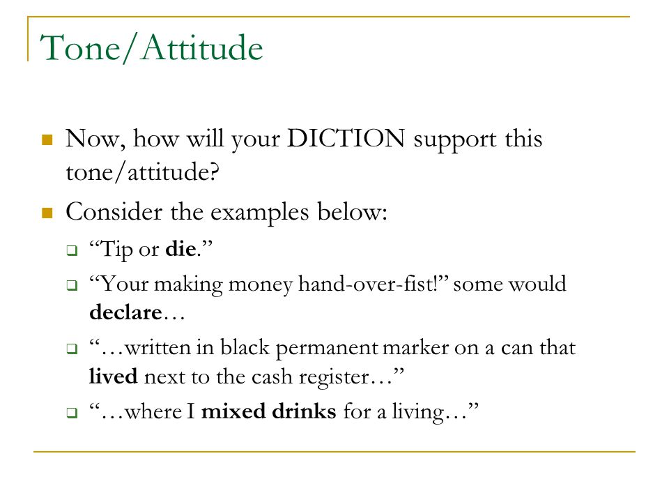 "Tone/Attitude Now, how will your DICTION support this tone/attitude? Consider the examples below:  ""Tip or die.""  ""Your making money hand-over-fist!"