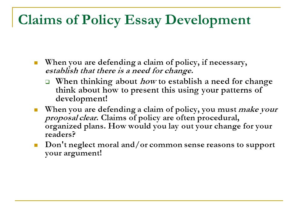 Claims of Policy Essay Development When you are defending a claim of policy, if necessary, establish that there is a need for change.  When thinking