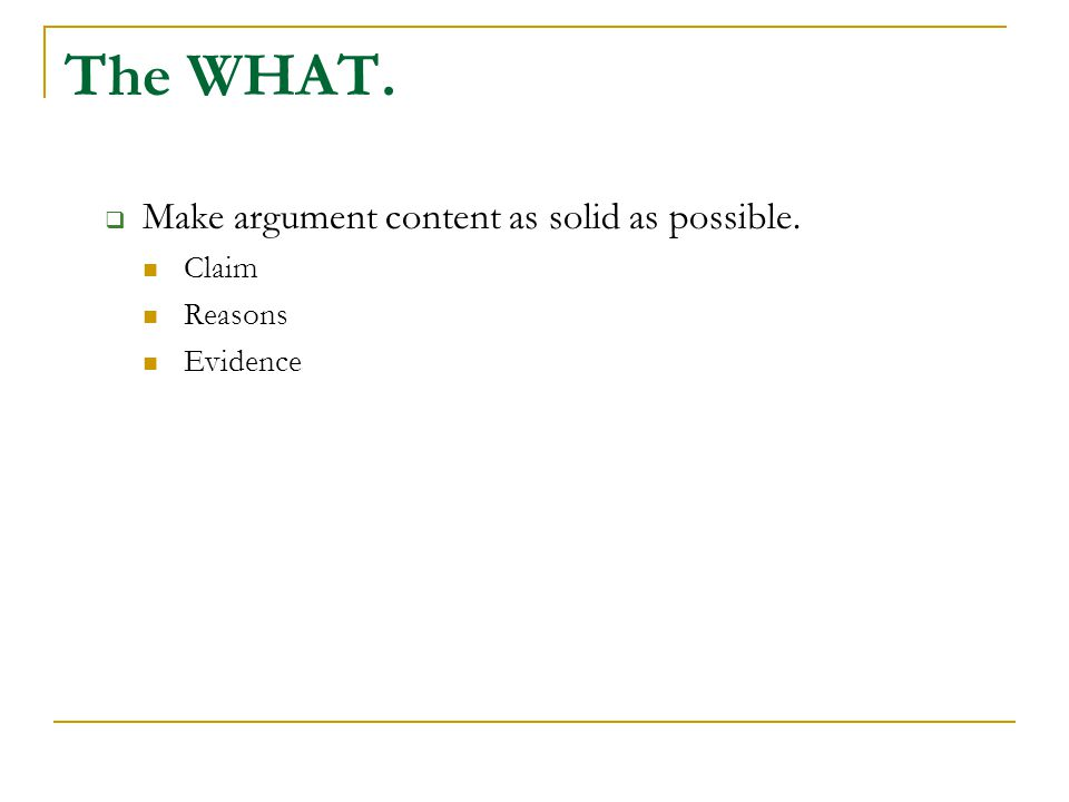 The WHAT.  Make argument content as solid as possible. Claim Reasons Evidence