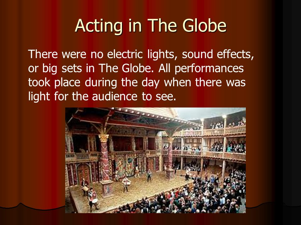 Acting in The Globe There were no electric lights, sound effects, or big sets in The Globe.