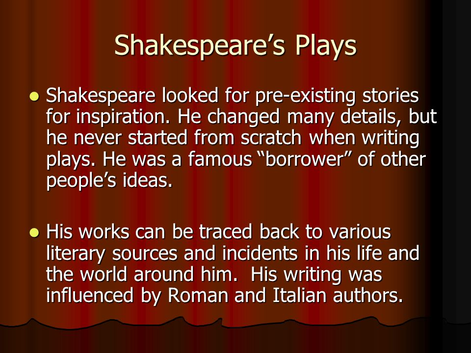 Shakespeare's Plays Shakespeare looked for pre-existing stories for inspiration.