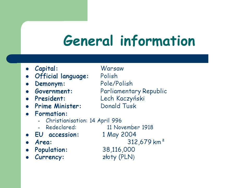 General information Capital: Warsaw Official language: Polish Demonym: Pole/Polish Government: Parliamentary Republic President: Lech Kaczyński Prime Minister: Donald Tusk Formation: – Christianisation: 14 April 996 – Redeclared: 11 November 1918 EU accession: 1 May 2004 Area: 312,679 km² Population: 38,116,000 Currency: złoty (PLN )