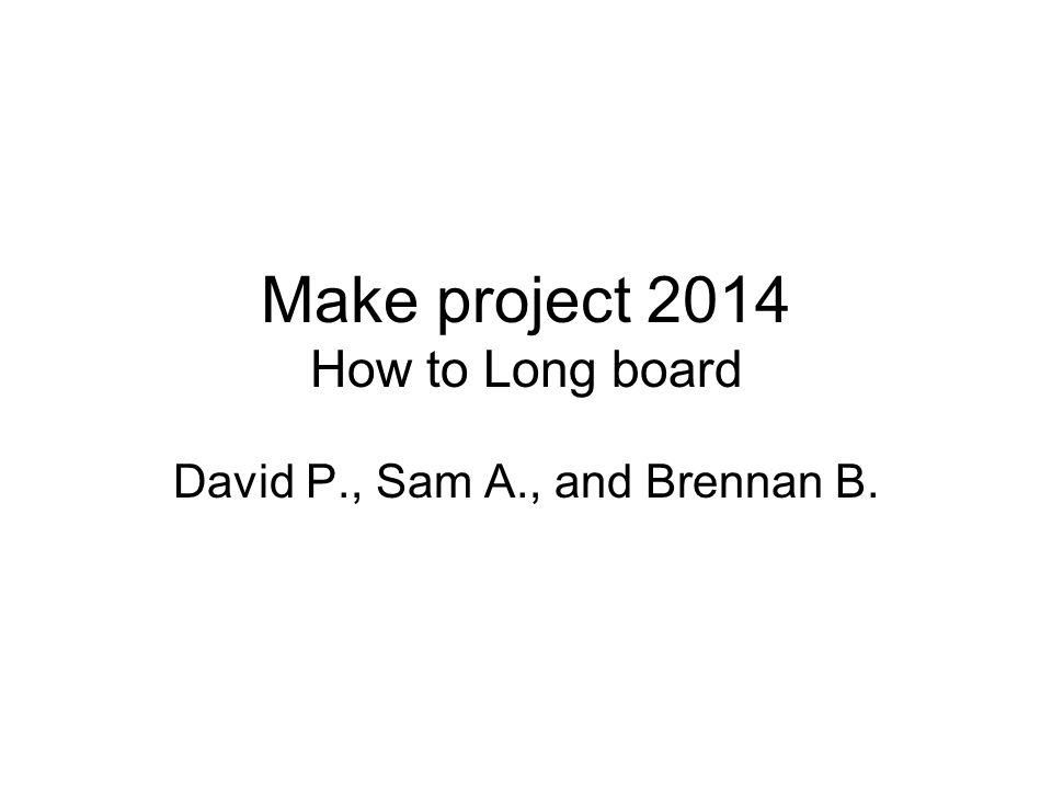 Make project 2014 How to Long board David P., Sam A., and Brennan B.