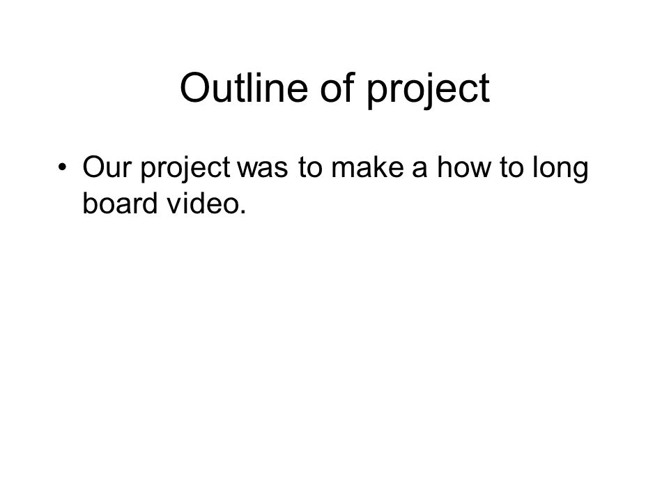 Outline of project Our project was to make a how to long board video.
