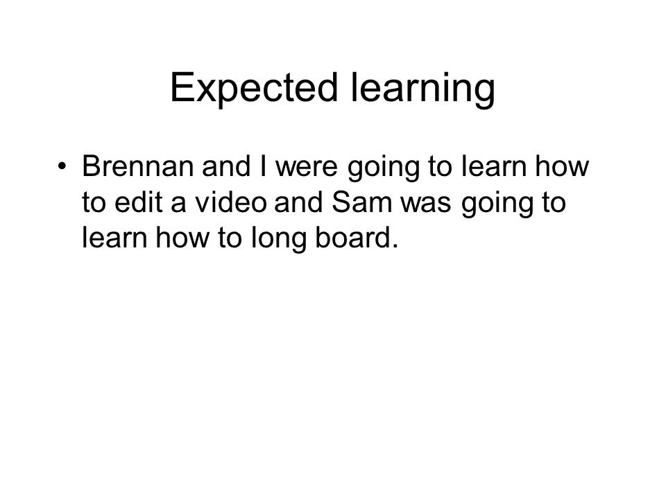 Expected learning Brennan and I were going to learn how to edit a video and Sam was going to learn how to long board.