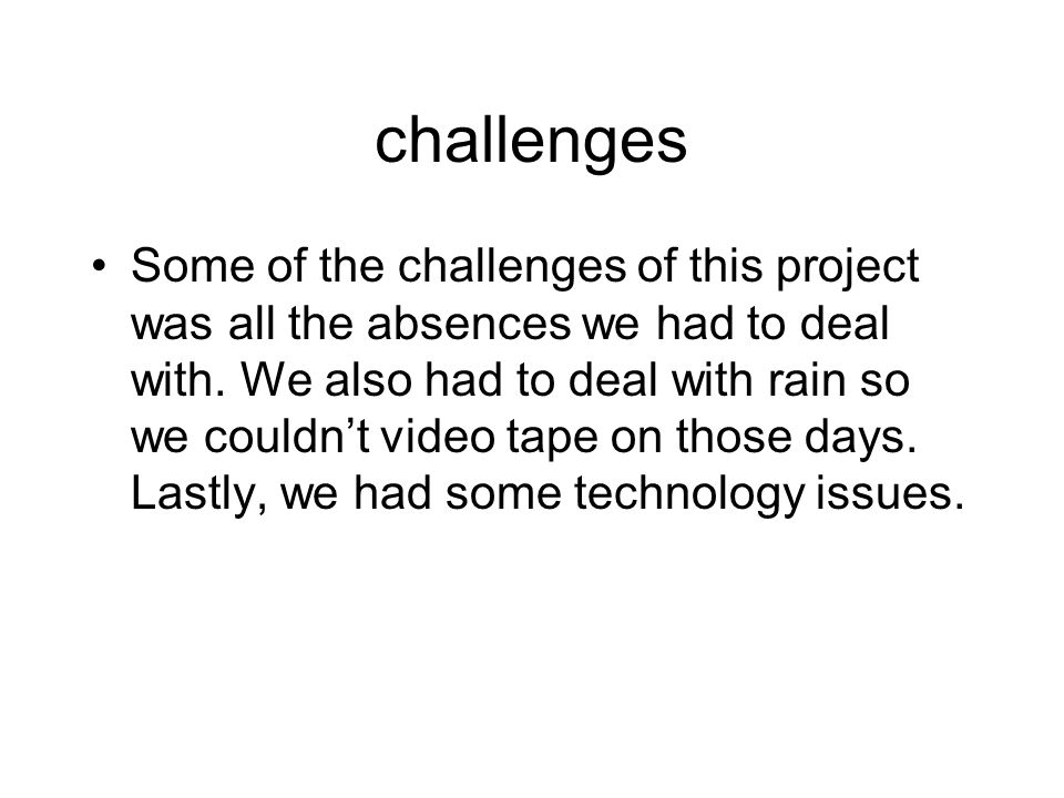 challenges Some of the challenges of this project was all the absences we had to deal with.