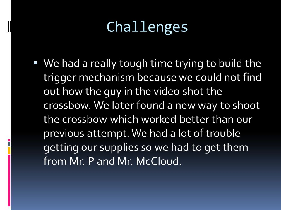 Challenges  We had a really tough time trying to build the trigger mechanism because we could not find out how the guy in the video shot the crossbow.