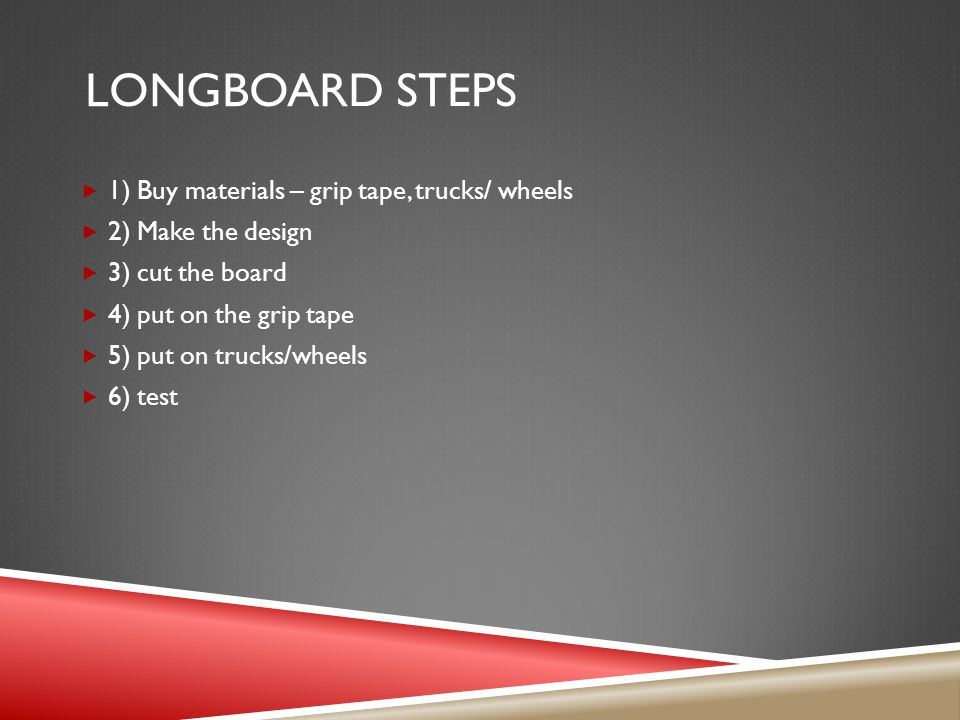 LONGBOARD STEPS  1) Buy materials – grip tape, trucks/ wheels  2) Make the design  3) cut the board  4) put on the grip tape  5) put on trucks/wheels  6) test