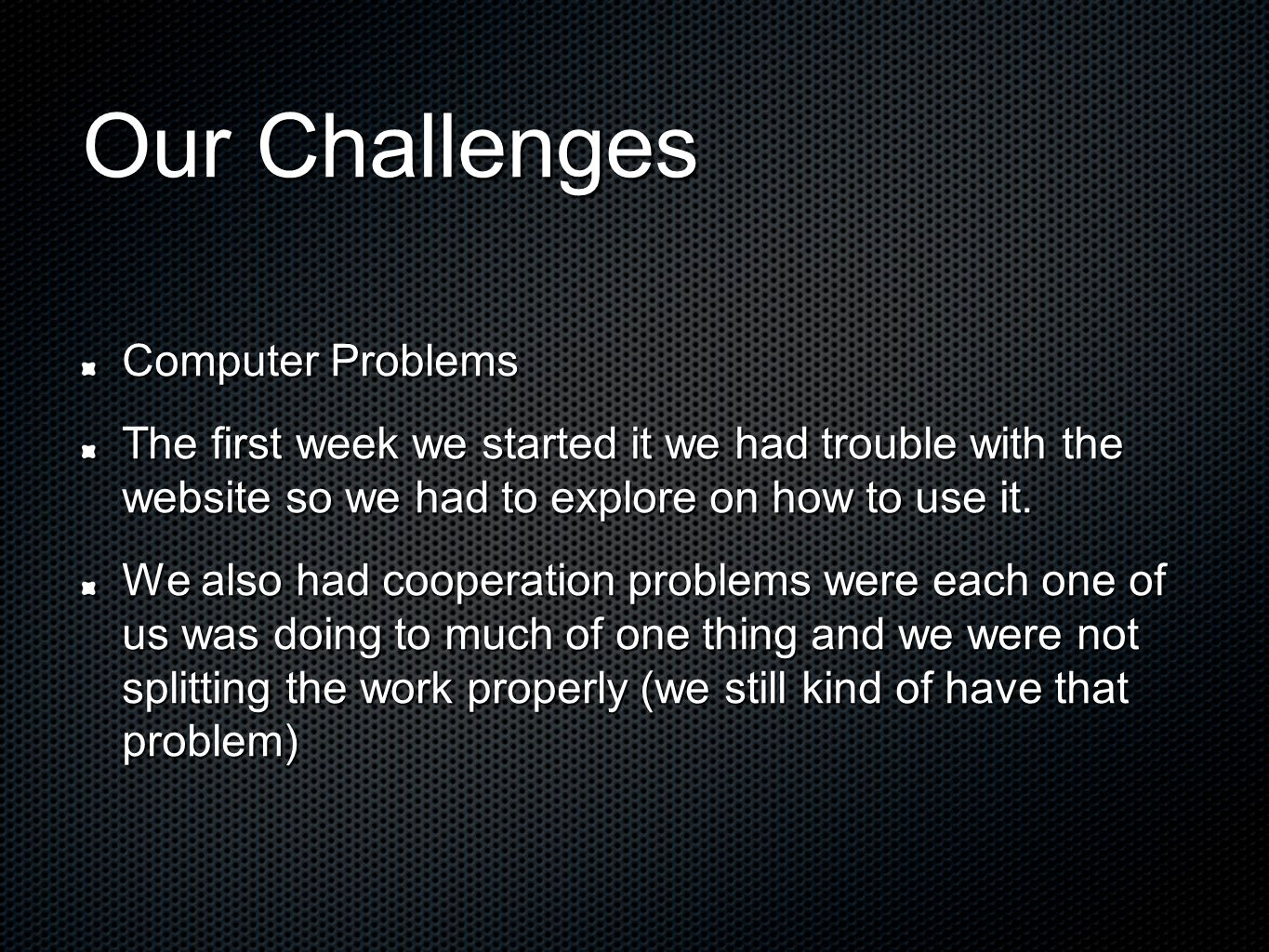 Our Challenges Computer Problems The first week we started it we had trouble with the website so we had to explore on how to use it.