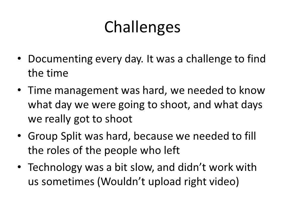 Challenges Documenting every day. It was a challenge to find the time Time management was hard, we needed to know what day we were going to shoot, and