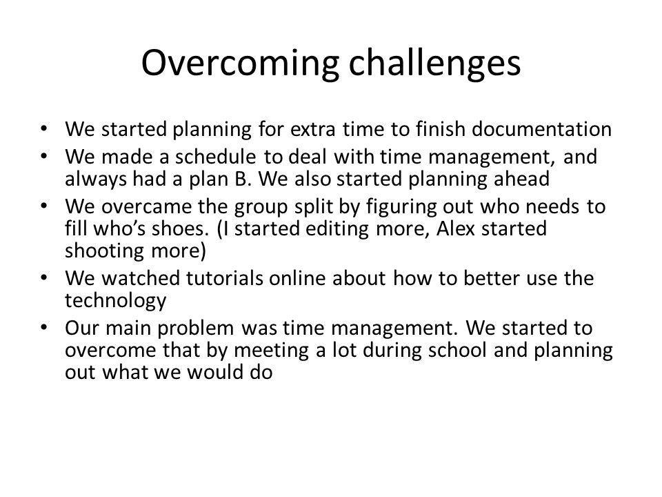 Overcoming challenges We started planning for extra time to finish documentation We made a schedule to deal with time management, and always had a pla