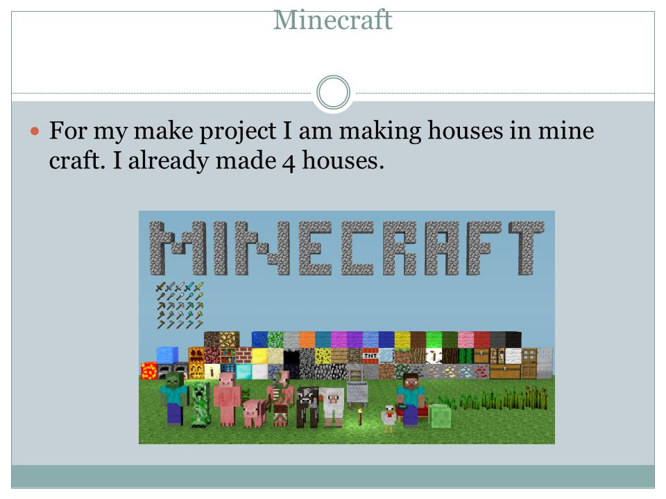 Minecraft For my make project I am making houses in mine craft. I already made 4 houses.