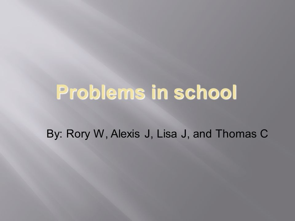 Problems in school By: Rory W, Alexis J, Lisa J, and Thomas C