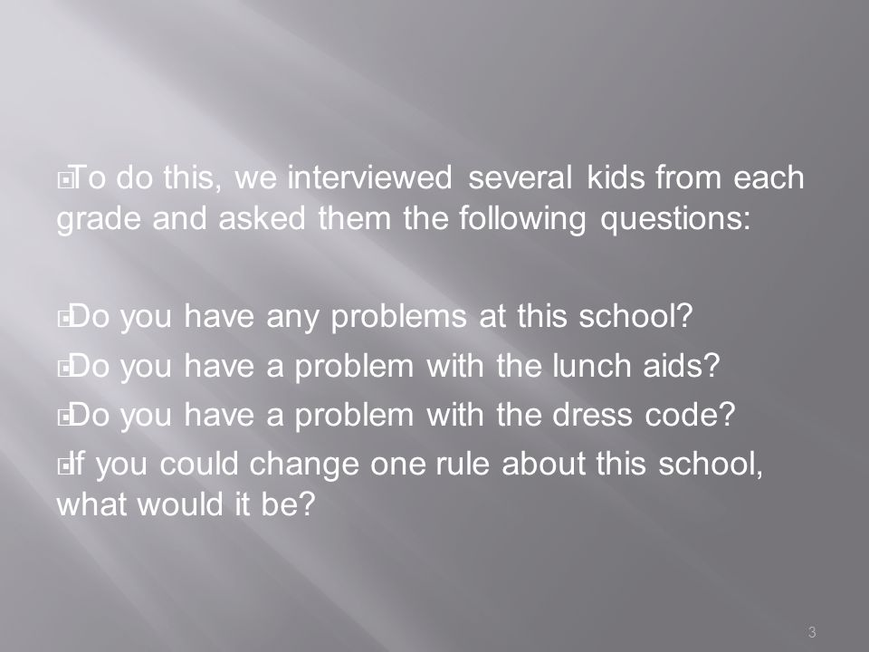  To do this, we interviewed several kids from each grade and asked them the following questions:  Do you have any problems at this school.