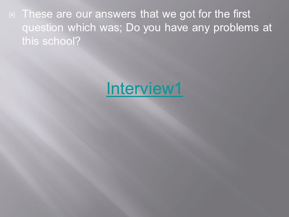  These are our answers that we got for the first question which was; Do you have any problems at this school.