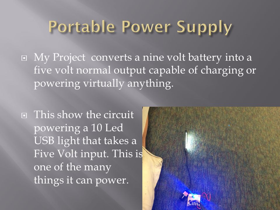  My Project converts a nine volt battery into a five volt normal output capable of charging or powering virtually anything.