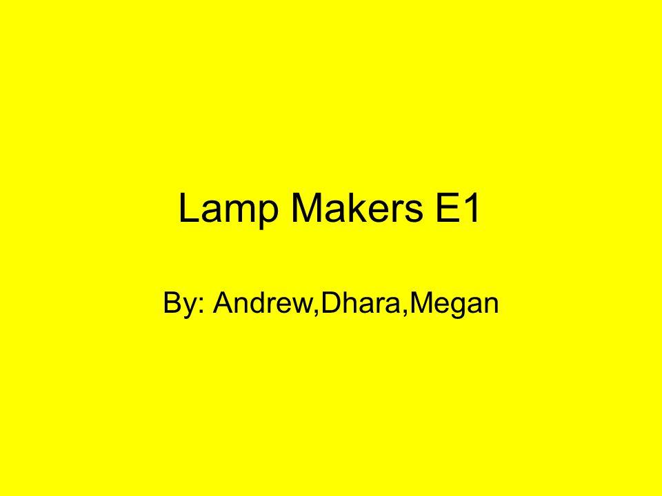 Lamp Makers E1 By: Andrew,Dhara,Megan