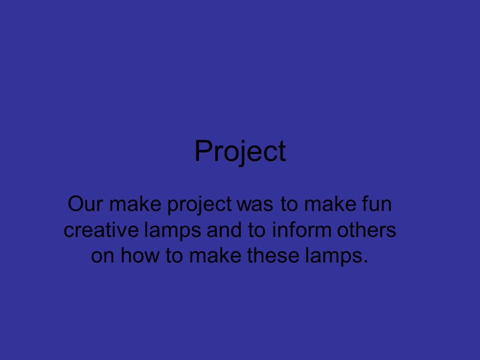 Project Our make project was to make fun creative lamps and to inform others on how to make these lamps.