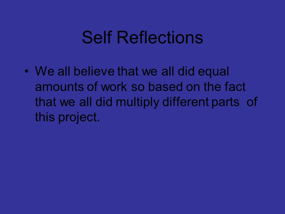 Self Reflections We all believe that we all did equal amounts of work so based on the fact that we all did multiply different parts of this project.