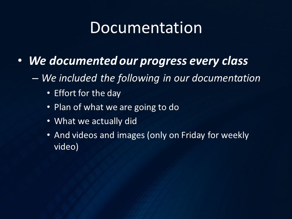 Documentation We documented our progress every class – We included the following in our documentation Effort for the day Plan of what we are going to do What we actually did And videos and images (only on Friday for weekly video)