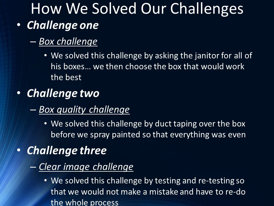 How We Solved Our Challenges Challenge one – Box challenge We solved this challenge by asking the janitor for all of his boxes… we then choose the box that would work the best Challenge two – Box quality challenge We solved this challenge by duct taping over the box before we spray painted so that everything was even Challenge three – Clear image challenge We solved this challenge by testing and re-testing so that we would not make a mistake and have to re-do the whole process