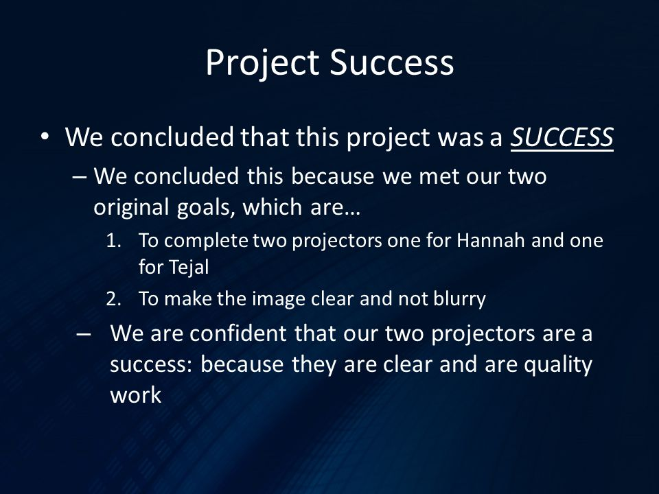 Project Success We concluded that this project was a SUCCESS – We concluded this because we met our two original goals, which are… 1.To complete two projectors one for Hannah and one for Tejal 2.To make the image clear and not blurry – We are confident that our two projectors are a success: because they are clear and are quality work