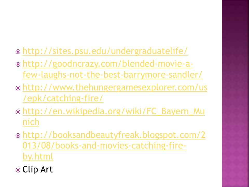  http://sites.psu.edu/undergraduatelife/ http://sites.psu.edu/undergraduatelife/  http://goodncrazy.com/blended-movie-a- few-laughs-not-the-best-barrymore-sandler/ http://goodncrazy.com/blended-movie-a- few-laughs-not-the-best-barrymore-sandler/  http://www.thehungergamesexplorer.com/us /epk/catching-fire/ http://www.thehungergamesexplorer.com/us /epk/catching-fire/  http://en.wikipedia.org/wiki/FC_Bayern_Mu nich http://en.wikipedia.org/wiki/FC_Bayern_Mu nich  http://booksandbeautyfreak.blogspot.com/2 013/08/books-and-movies-catching-fire- by.html http://booksandbeautyfreak.blogspot.com/2 013/08/books-and-movies-catching-fire- by.html  Clip Art