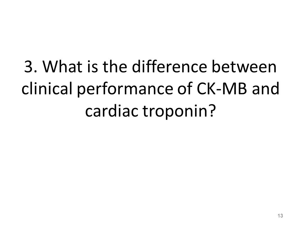 3. What is the difference between clinical performance of CK-MB and cardiac troponin 13