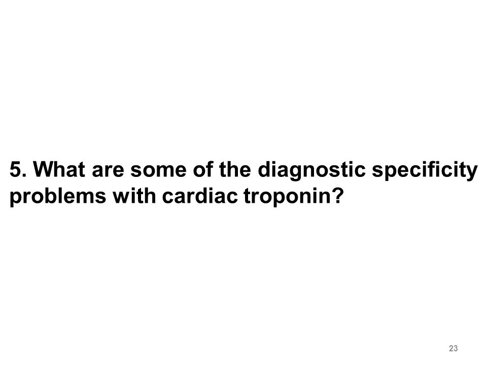 23 5. What are some of the diagnostic specificity problems with cardiac troponin