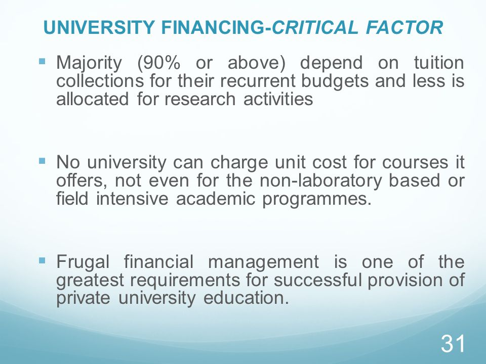 UNIVERSITY FINANCING-CRITICAL FACTOR  Majority (90% or above) depend on tuition collections for their recurrent budgets and less is allocated for research activities  No university can charge unit cost for courses it offers, not even for the non-laboratory based or field intensive academic programmes.