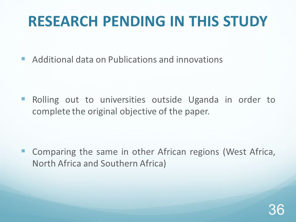 RESEARCH PENDING IN THIS STUDY  Additional data on Publications and innovations  Rolling out to universities outside Uganda in order to complete the original objective of the paper.