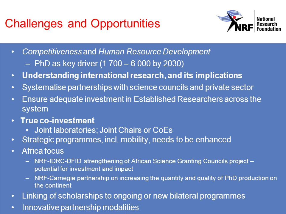 Challenges and Opportunities Competitiveness and Human Resource Development –PhD as key driver (1 700 – 6 000 by 2030) Understanding international research, and its implications Systematise partnerships with science councils and private sector Ensure adequate investment in Established Researchers across the system True co-investment Joint laboratories; Joint Chairs or CoEs Strategic programmes, incl.